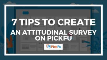 Header image for 7 Tips to Create an Attitudinal Survey on PickFu